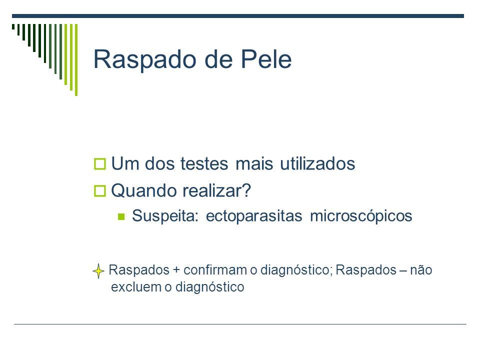Raspado de Pele Um dos testes mais utilizados Quando realizar? Suspeita: ectoparasitas microscópicos Raspados + confirmam o diagnóstico; Raspados – nã