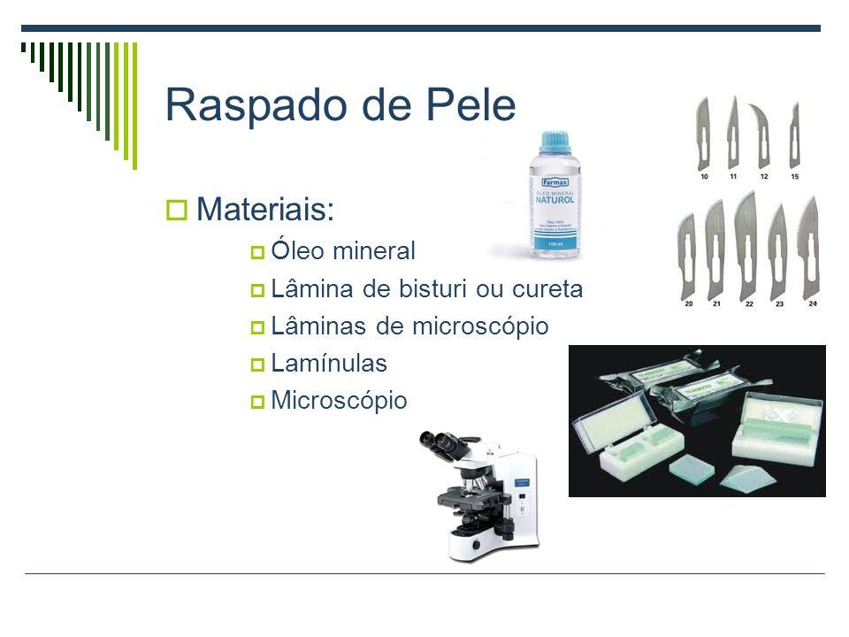 Raspado de Pele Materiais: Óleo mineral Lâmina de bisturi ou cureta Lâminas de microscópio Lamínulas Microscópio
