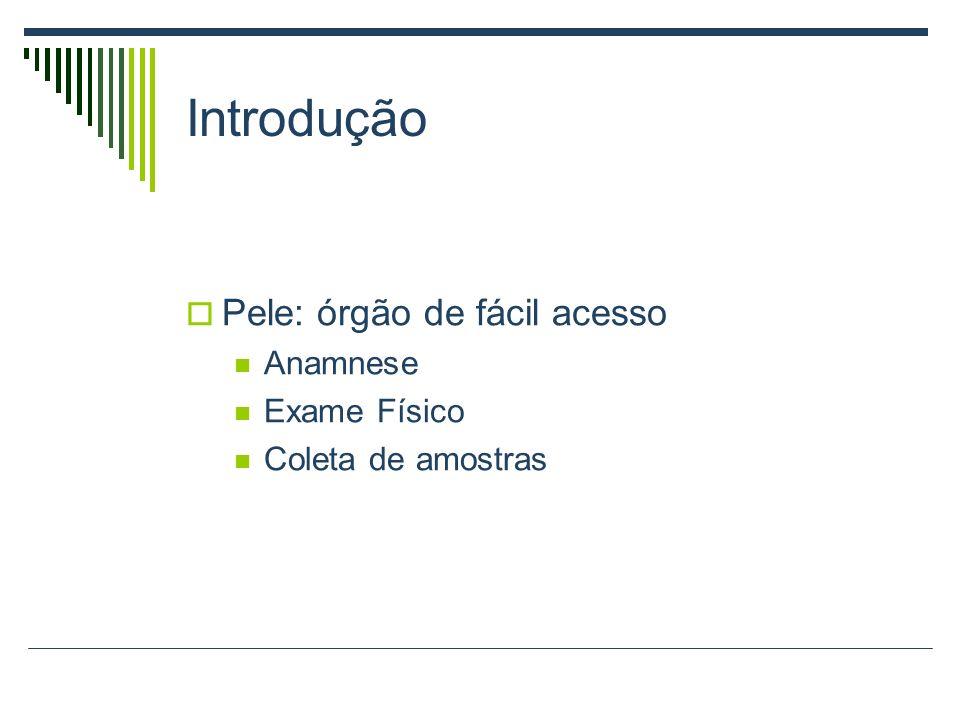 Introdução Pele: órgão de fácil acesso Anamnese Exame Físico Coleta de amostras