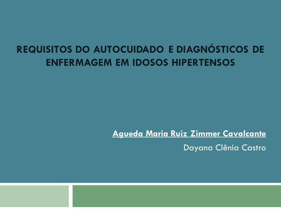 REQUISITOS DO AUTOCUIDADO E DIAGNÓSTICOS DE ENFERMAGEM EM IDOSOS HIPERTENSOS Agueda Maria Ruiz Zimmer Cavalcante Dayana Clênia Castro