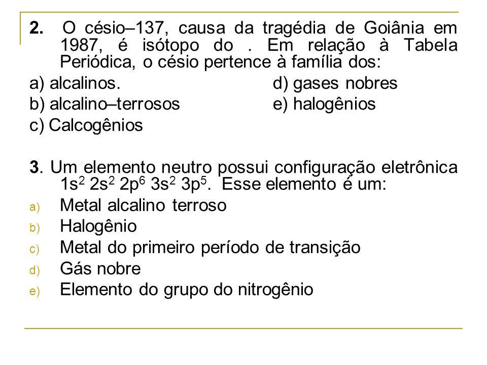 2. O césio–137, causa da tragédia de Goiânia em 1987, é isótopo do. Em relação à Tabela Periódica, o césio pertence à família dos: a) alcalinos.d) gas
