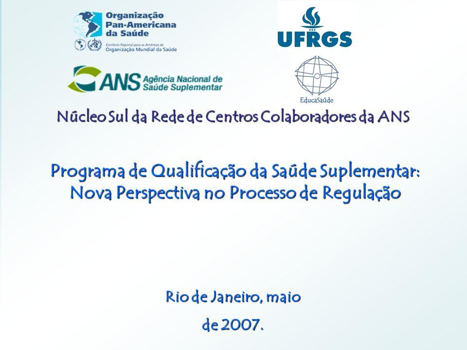 Núcleo Sul da Rede de Centros Colaboradores da ANS Programa de Qualificação da Saúde Suplementar: Nova Perspectiva no Processo de Regulação Rio de Jan