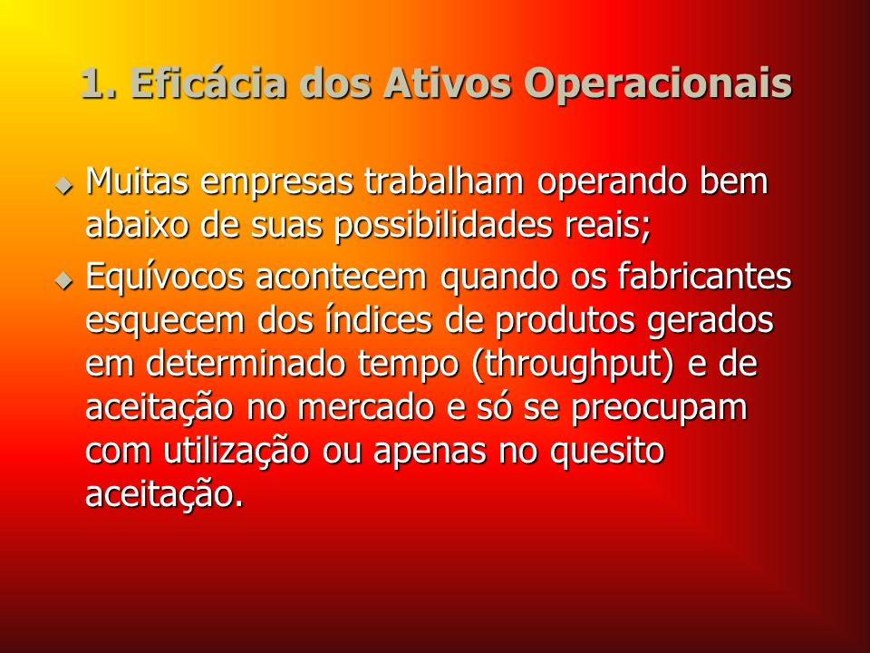 1. Eficácia dos Ativos Operacionais Muitas empresas trabalham operando bem abaixo de suas possibilidades reais; Muitas empresas trabalham operando bem