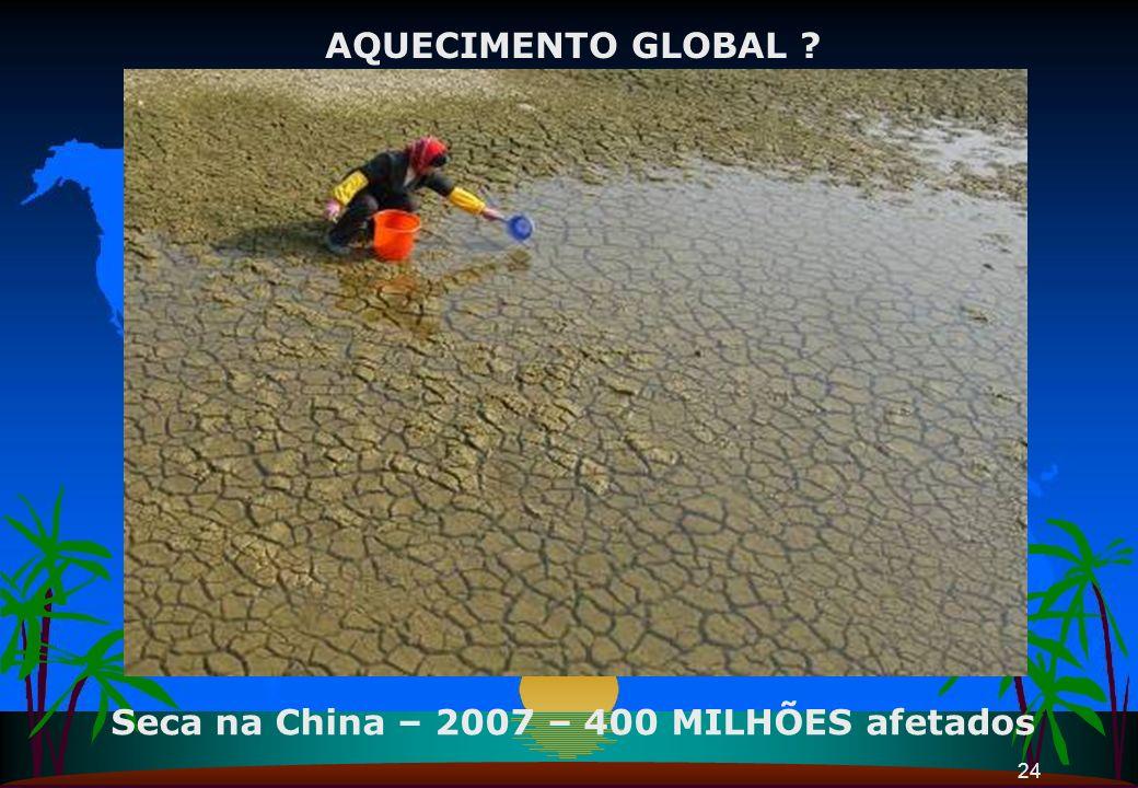 24 Seca na China – 2007 – 400 MILHÕES afetados AQUECIMENTO GLOBAL ?