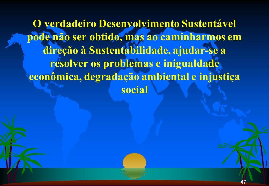 47 O verdadeiro Desenvolvimento Sustentável pode não ser obtido, mas ao caminharmos em direção à Sustentabilidade, ajudar-se a resolver os problemas e