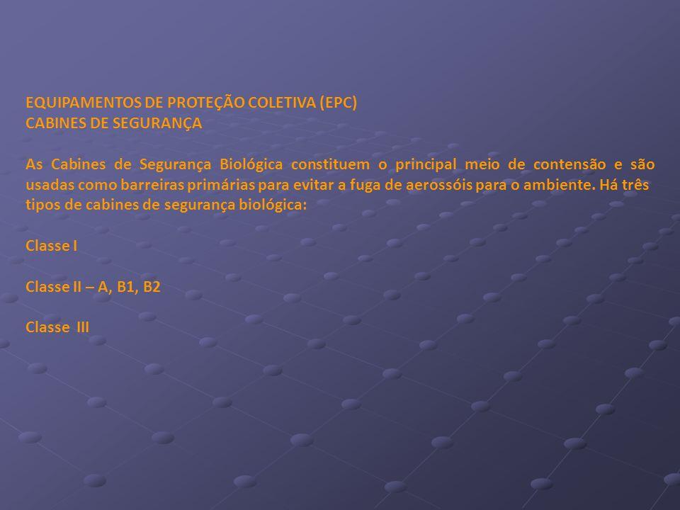 EQUIPAMENTOS DE PROTEÇÃO COLETIVA (EPC) CABINES DE SEGURANÇA As Cabines de Segurança Biológica constituem o principal meio de contensão e são usadas c