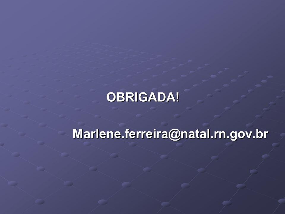 OBRIGADA!Marlene.ferreira@natal.rn.gov.br