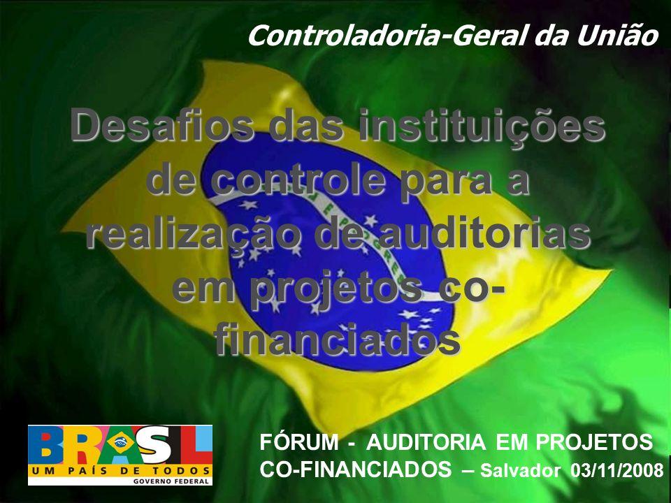 Controladoria-Geral da União FÓRUM - AUDITORIA EM PROJETOS CO-FINANCIADOS – Salvador 03/11/2008 Desafios das instituições de controle para a realizaçã