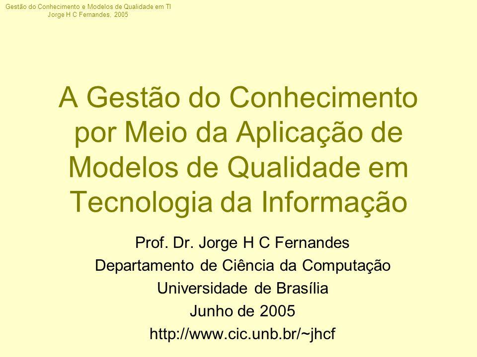 Gestão do Conhecimento e Modelos de Qualidade em TI Jorge H C Fernandes, 2005 Framework C OBI T Objetivos de Controle de Alto Nível [1] Definem 34 áreas de processos de TI, agrupadas em 4 domínios –PO - Planejamento e Organização –AI - Aquisição e Implementação –DS - Entrega e Suporte –M - Monitoramento Garante a implementação de um sistema de controle adequado para o ambiente de TI através da análise de informações e recursos