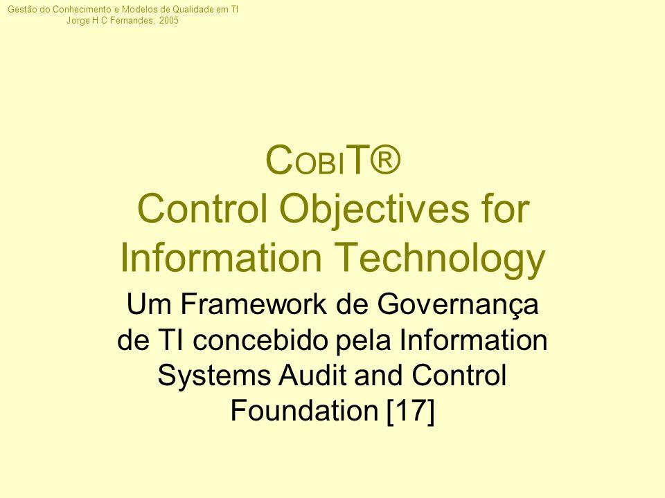 Gestão do Conhecimento e Modelos de Qualidade em TI Jorge H C Fernandes, 2005 C OBI T® Control Objectives for Information Technology Um Framework de G