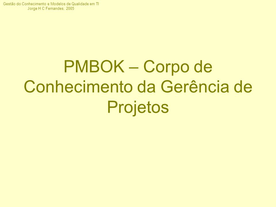 Gestão do Conhecimento e Modelos de Qualidade em TI Jorge H C Fernandes, 2005 PMBOK – Corpo de Conhecimento da Gerência de Projetos