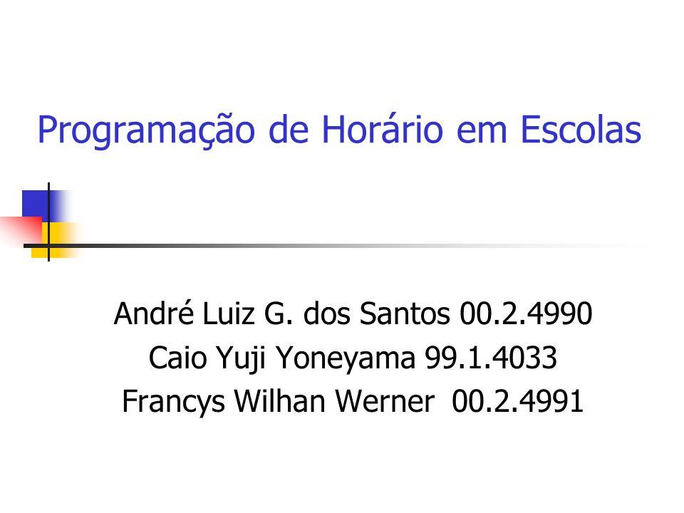 Programação de Horário em Escolas André Luiz G. dos Santos 00.2.4990 Caio Yuji Yoneyama 99.1.4033 Francys Wilhan Werner 00.2.4991