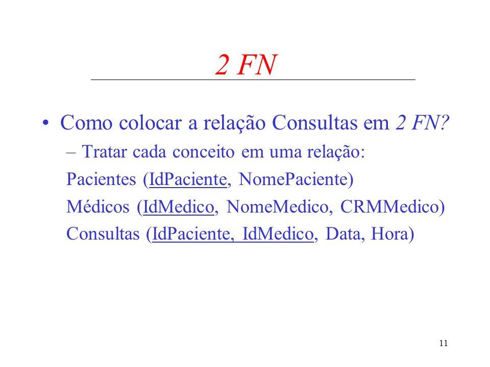 11 2 FN Como colocar a relação Consultas em 2 FN? –Tratar cada conceito em uma relação: Pacientes (IdPaciente, NomePaciente) Médicos (IdMedico, NomeMe