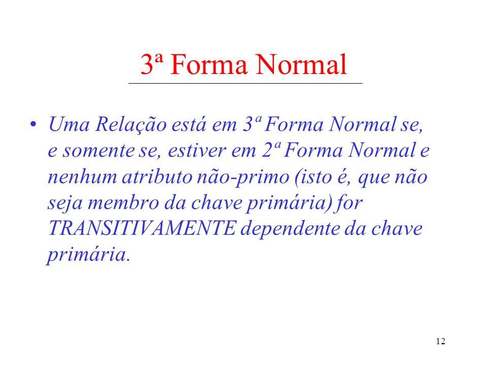 12 3ª Forma Normal Uma Relação está em 3ª Forma Normal se, e somente se, estiver em 2ª Forma Normal e nenhum atributo não-primo (isto é, que não seja