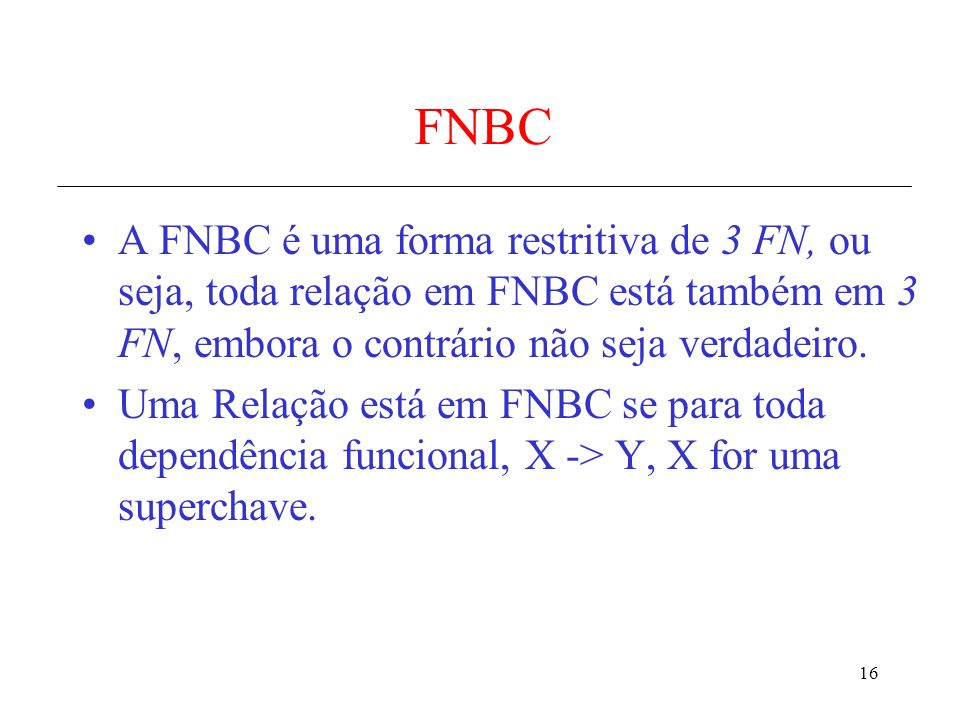 16 FNBC A FNBC é uma forma restritiva de 3 FN, ou seja, toda relação em FNBC está também em 3 FN, embora o contrário não seja verdadeiro. Uma Relação