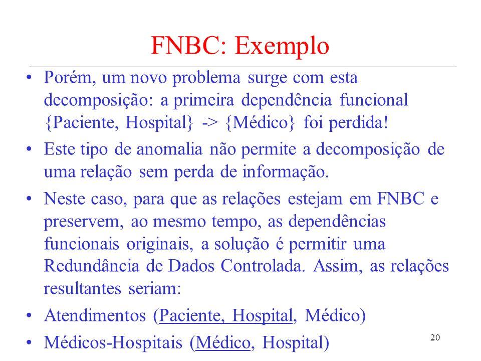 20 FNBC: Exemplo Porém, um novo problema surge com esta decomposição: a primeira dependência funcional {Paciente, Hospital} -> {Médico} foi perdida! E