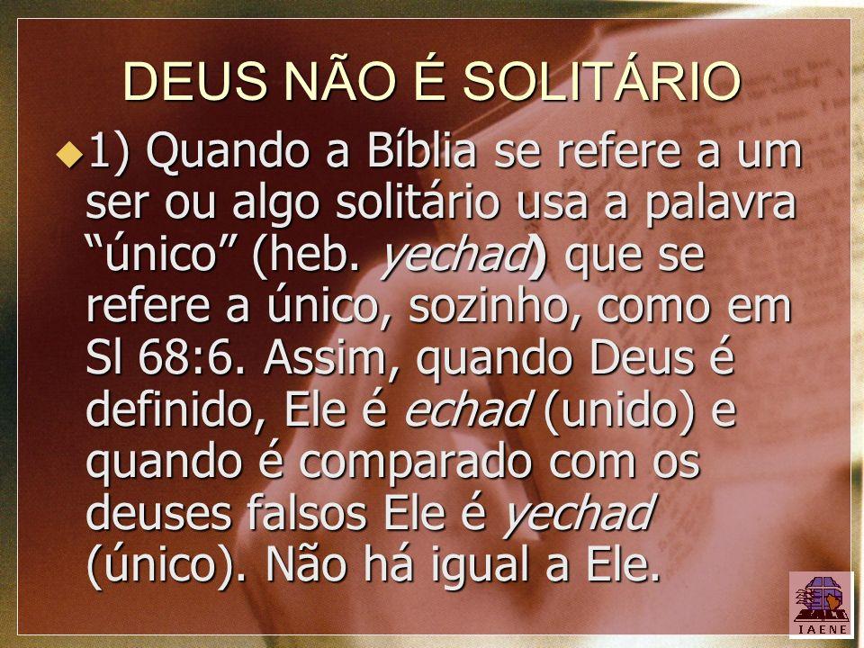 DEUS NÃO É SOLITÁRIO 1) Quando a Bíblia se refere a um ser ou algo solitário usa a palavra único (heb. yechad) que se refere a único, sozinho, como em