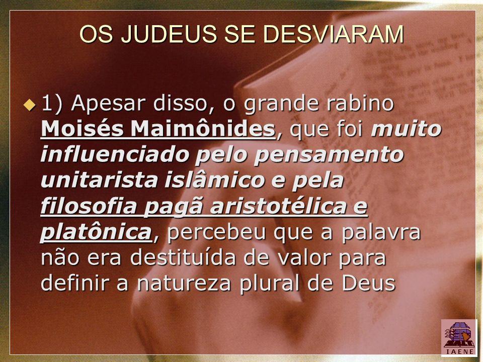 OS JUDEUS SE DESVIARAM 1) Apesar disso, o grande rabino Moisés Maimônides, que foi muito influenciado pelo pensamento unitarista islâmico e pela filos