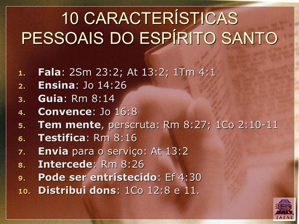 10 CARACTERÍSTICAS PESSOAIS DO ESPÍRITO SANTO 1. Fala: 2Sm 23:2; At 13:2; 1Tm 4:1 2. Ensina: Jo 14:26 3. Guia: Rm 8:14 4. Convence: Jo 16:8 5. Tem men