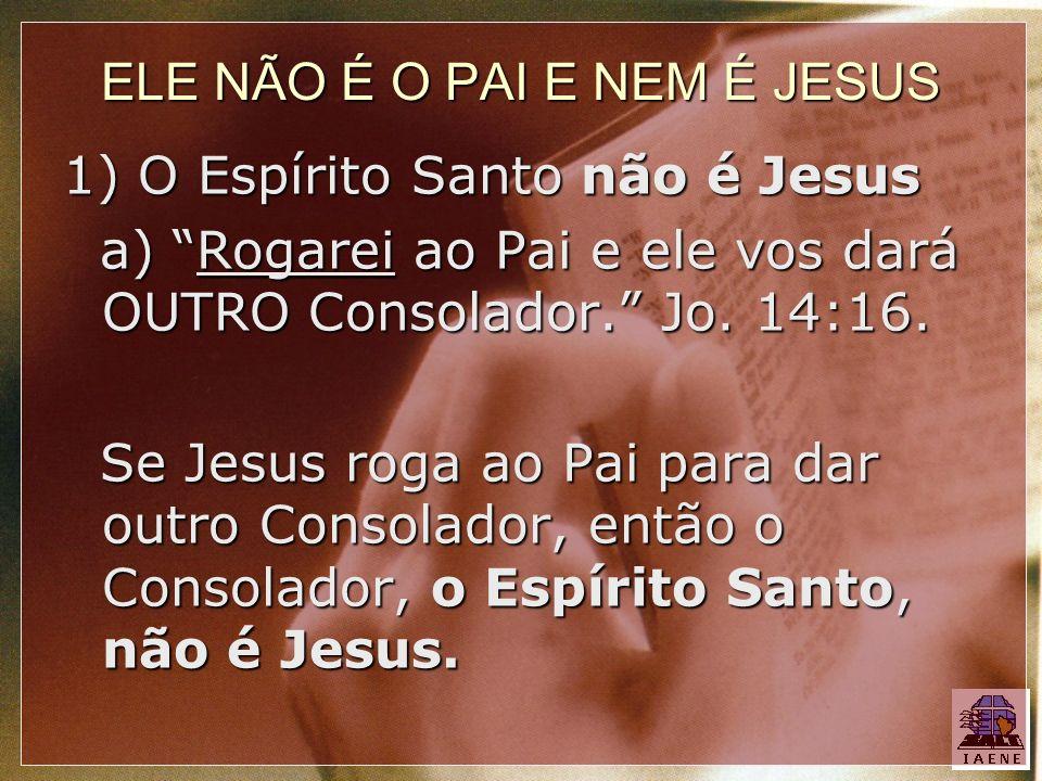 ELE NÃO É O PAI E NEM É JESUS 1) O Espírito Santo não é Jesus a) Rogarei ao Pai e ele vos dará OUTRO Consolador. Jo. 14:16. a) Rogarei ao Pai e ele vo