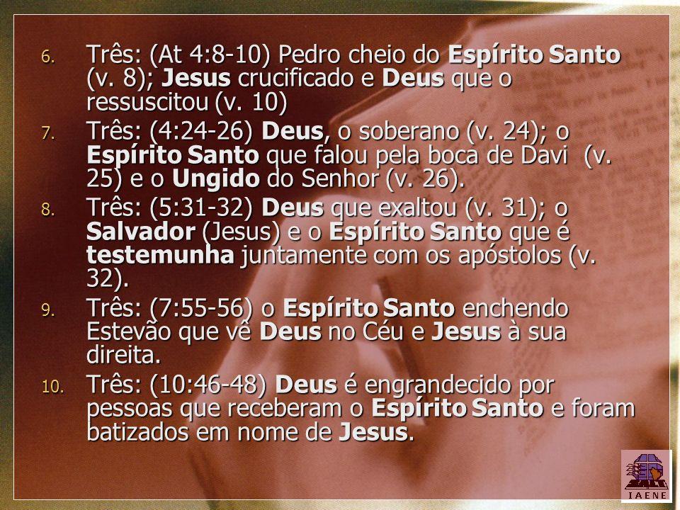 6. Três: (At 4:8-10) Pedro cheio do Espírito Santo (v. 8); Jesus crucificado e Deus que o ressuscitou (v. 10) 7. Três: (4:24-26) Deus, o soberano (v.