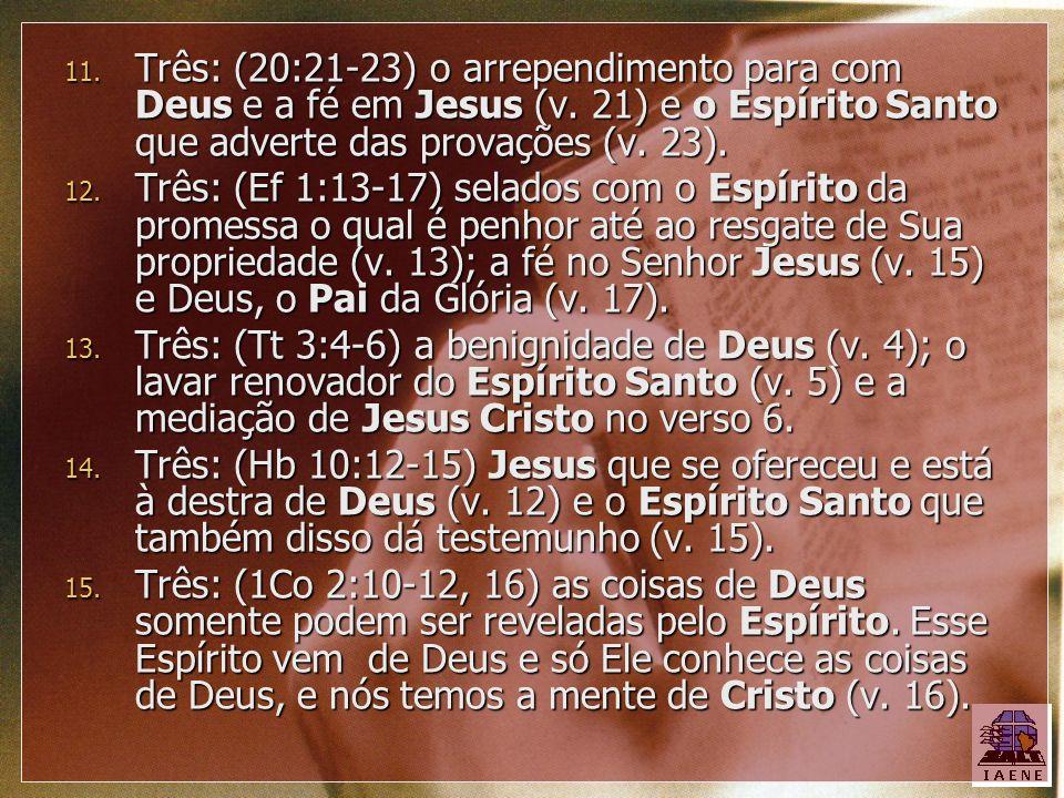 11. Três: (20:21-23) o arrependimento para com Deus e a fé em Jesus (v. 21) e o Espírito Santo que adverte das provações (v. 23). 12. Três: (Ef 1:13-1