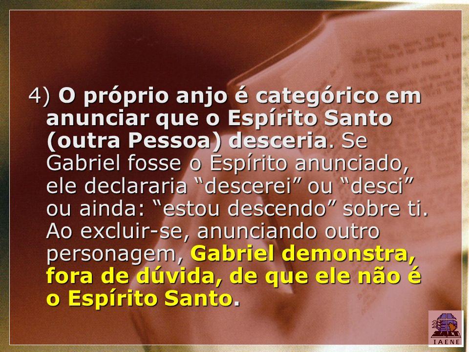 4) O próprio anjo é categórico em anunciar que o Espírito Santo (outra Pessoa) desceria. Se Gabriel fosse o Espírito anunciado, ele declararia descere