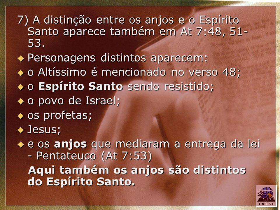 7) A distinção entre os anjos e o Espírito Santo aparece também em At 7:48, 51- 53. Personagens distintos aparecem: Personagens distintos aparecem: o