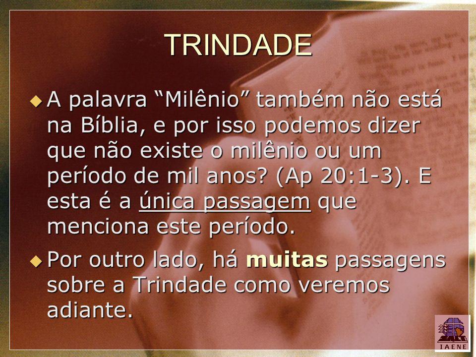 TRINDADE A palavra Milênio também não está na Bíblia, e por isso podemos dizer que não existe o milênio ou um período de mil anos? (Ap 20:1-3). E esta