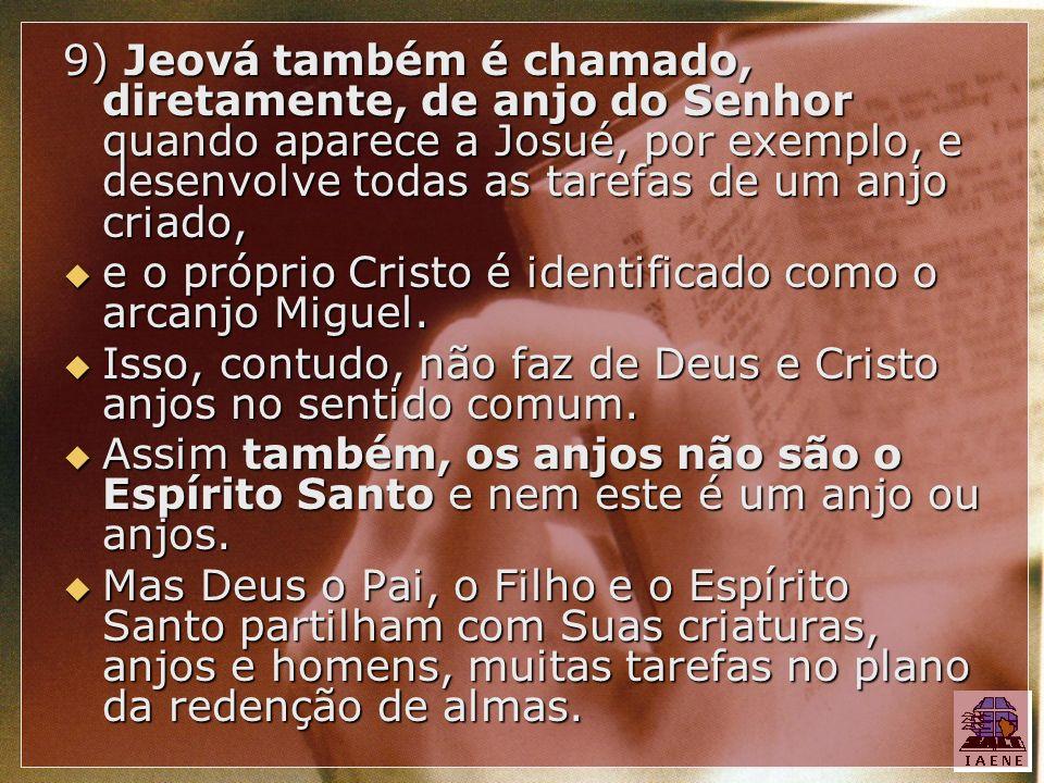9) Jeová também é chamado, diretamente, de anjo do Senhor quando aparece a Josué, por exemplo, e desenvolve todas as tarefas de um anjo criado, e o pr
