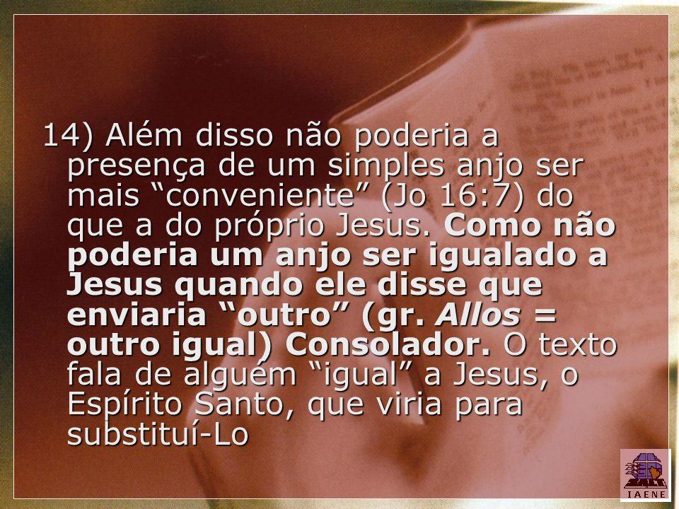 14) Além disso não poderia a presença de um simples anjo ser mais conveniente (Jo 16:7) do que a do próprio Jesus. Como não poderia um anjo ser iguala