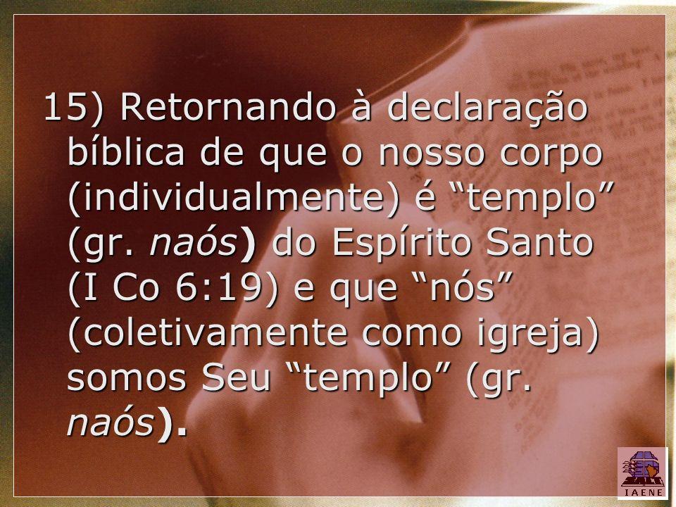 15) Retornando à declaração bíblica de que o nosso corpo (individualmente) é templo (gr. naós) do Espírito Santo (I Co 6:19) e que nós (coletivamente
