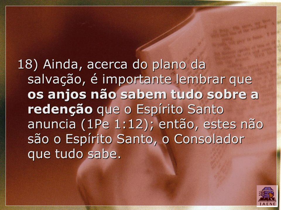 18) Ainda, acerca do plano da salvação, é importante lembrar que os anjos não sabem tudo sobre a redenção que o Espírito Santo anuncia (1Pe 1:12); ent
