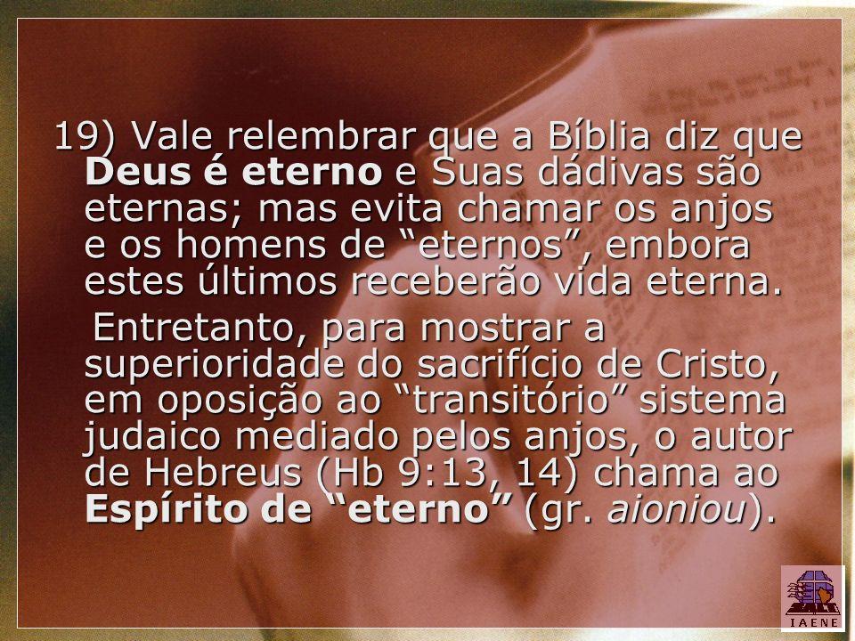19) Vale relembrar que a Bíblia diz que Deus é eterno e Suas dádivas são eternas; mas evita chamar os anjos e os homens de eternos, embora estes últim
