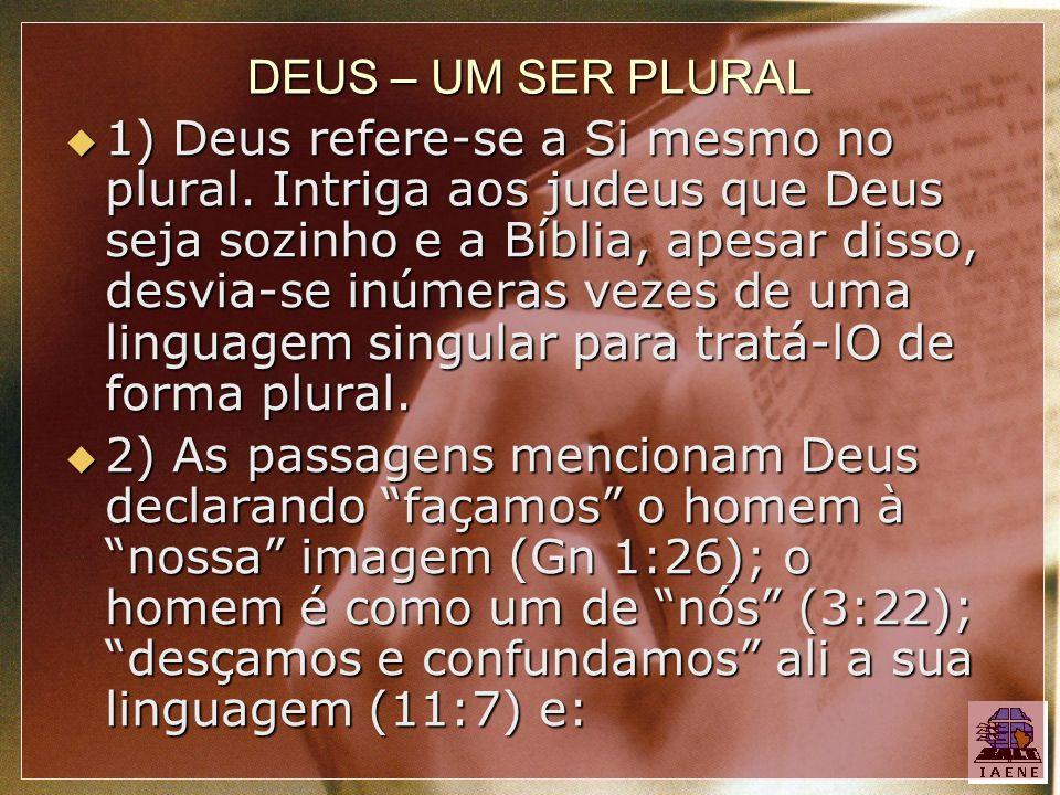 DEUS – UM SER PLURAL 1) Deus refere-se a Si mesmo no plural. Intriga aos judeus que Deus seja sozinho e a Bíblia, apesar disso, desvia-se inúmeras vez
