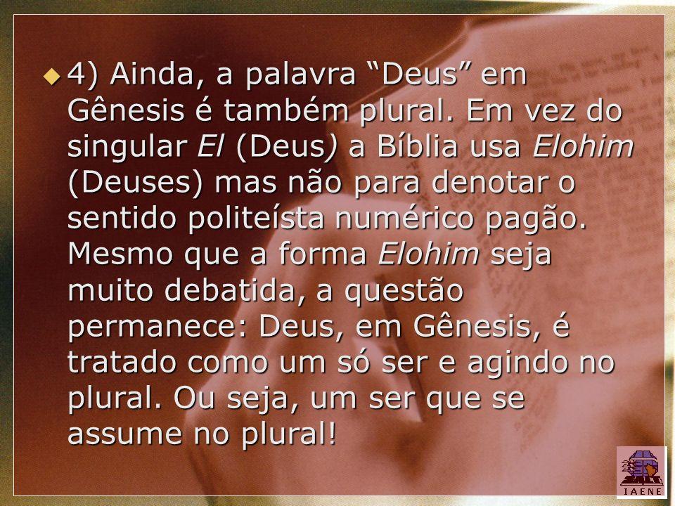 4) Ainda, a palavra Deus em Gênesis é também plural. Em vez do singular El (Deus) a Bíblia usa Elohim (Deuses) mas não para denotar o sentido politeís