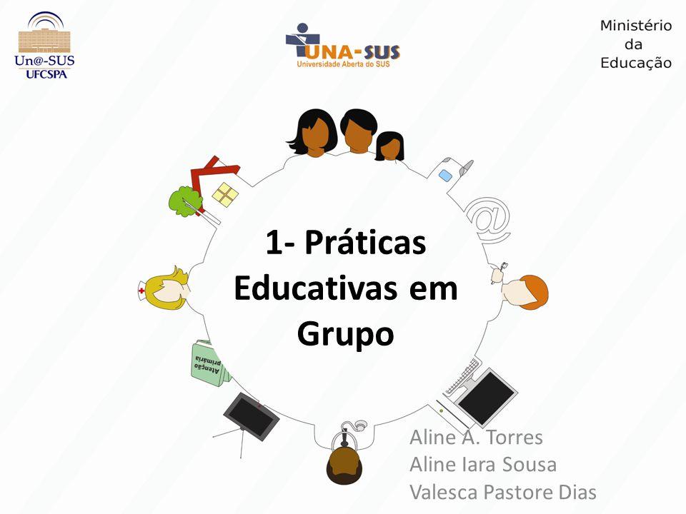 1- Práticas Educativas em Grupo Aline A. Torres Aline Iara Sousa Valesca Pastore Dias