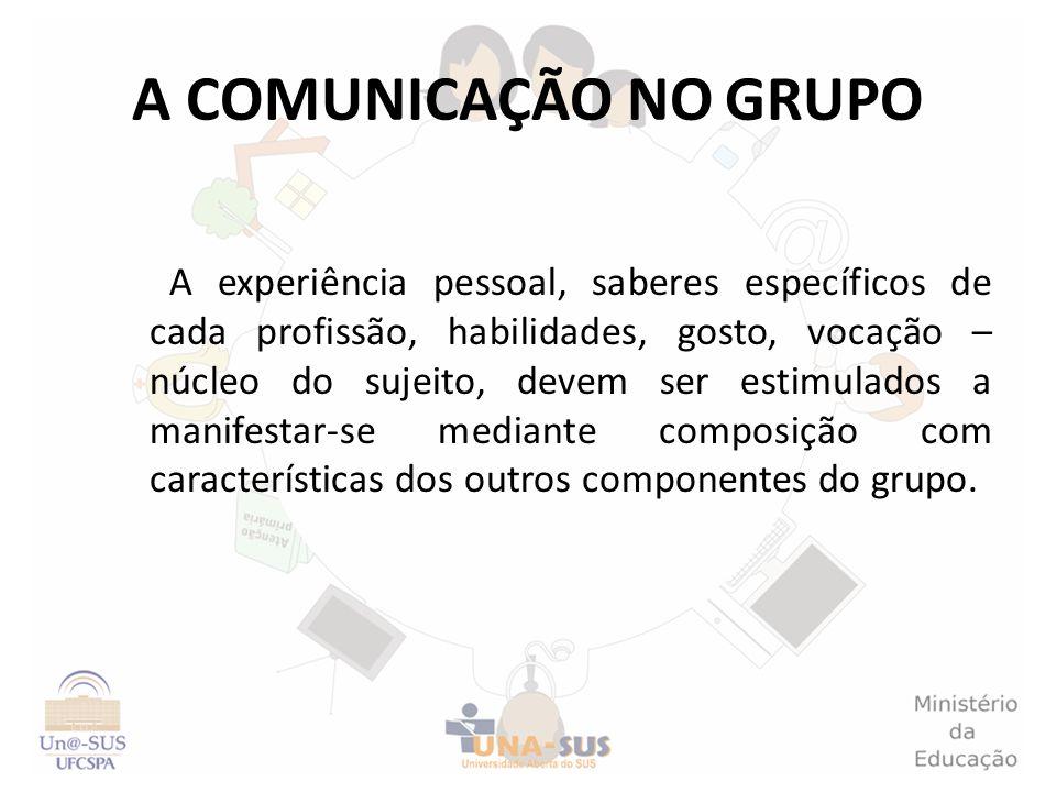 A COMUNICAÇÃO NO GRUPO A experiência pessoal, saberes específicos de cada profissão, habilidades, gosto, vocação – núcleo do sujeito, devem ser estimu