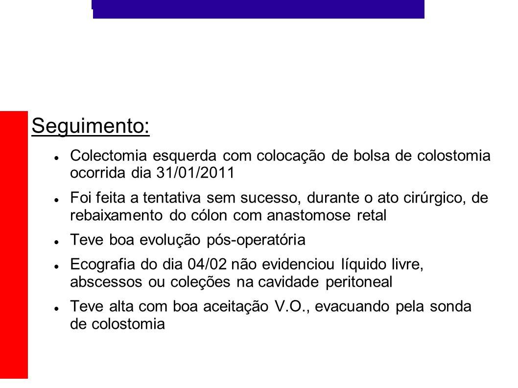 Seguimento: Colectomia esquerda com colocação de bolsa de colostomia ocorrida dia 31/01/2011 Foi feita a tentativa sem sucesso, durante o ato cirúrgic