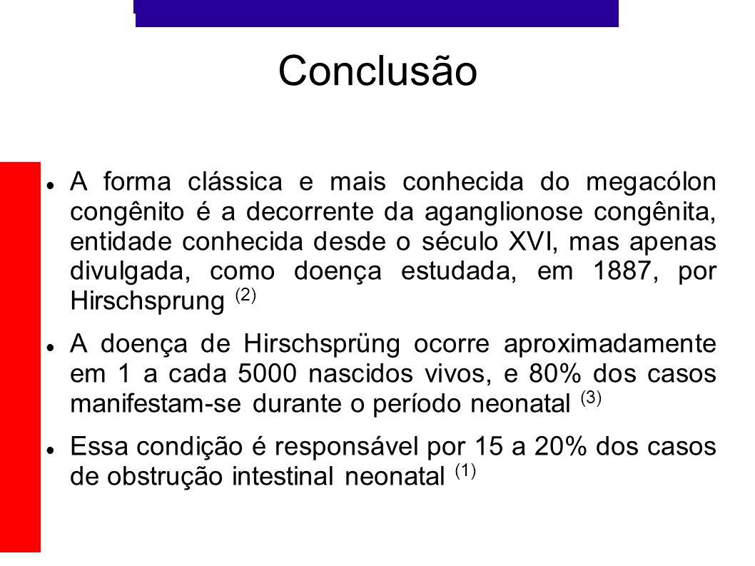 Conclusão A forma clássica e mais conhecida do megacólon congênito é a decorrente da aganglionose congênita, entidade conhecida desde o século XVI, ma