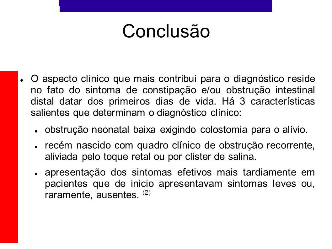 Conclusão O aspecto clínico que mais contribui para o diagnóstico reside no fato do sintoma de constipação e/ou obstrução intestinal distal datar dos
