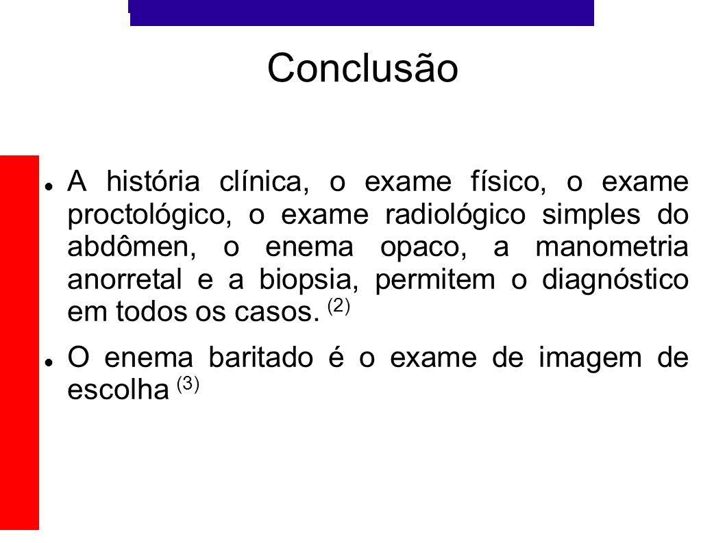 Conclusão A história clínica, o exame físico, o exame proctológico, o exame radiológico simples do abdômen, o enema opaco, a manometria anorretal e a
