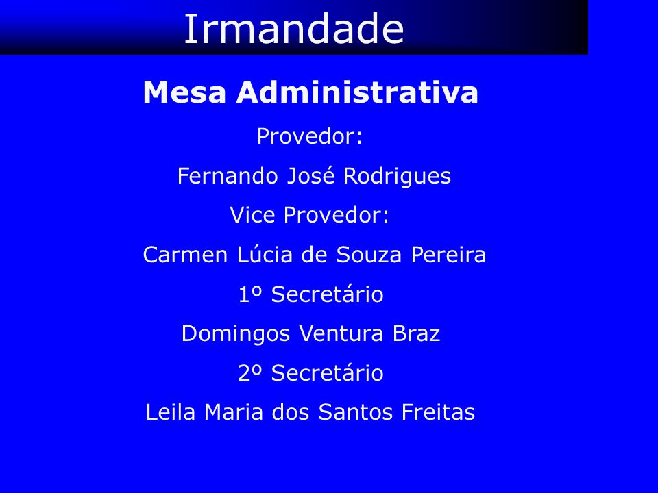 Irmandade Mesa Administrativa Provedor: Fernando José Rodrigues Vice Provedor: Carmen Lúcia de Souza Pereira 1º Secretário Domingos Ventura Braz 2º Se
