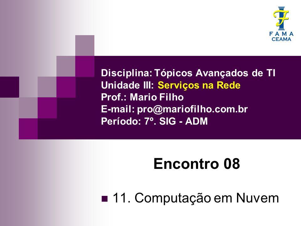 Disciplina: Tópicos Avançados de TI Unidade III: Serviços na Rede Prof.: Mario Filho E-mail: pro@mariofilho.com.br Período: 7º. SIG - ADM Encontro 08