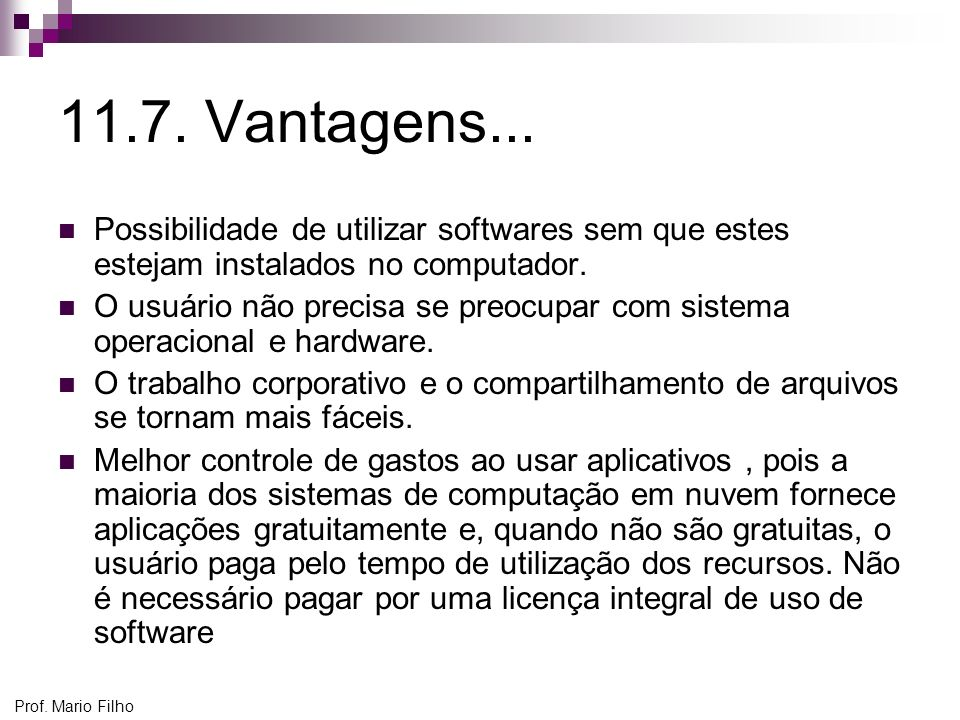 Prof. Mario Filho 11.7. Vantagens... Possibilidade de utilizar softwares sem que estes estejam instalados no computador. O usuário não precisa se preo