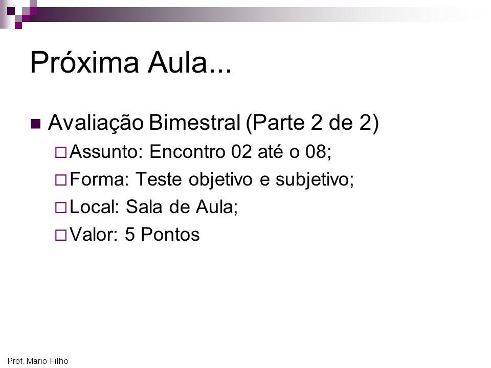 Prof. Mario Filho Próxima Aula... Avaliação Bimestral (Parte 2 de 2) Assunto: Encontro 02 até o 08; Forma: Teste objetivo e subjetivo; Local: Sala de