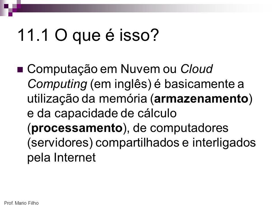 Prof. Mario Filho 11.1 O que é isso? Computação em Nuvem ou Cloud Computing (em inglês) é basicamente a utilização da memória (armazenamento) e da cap