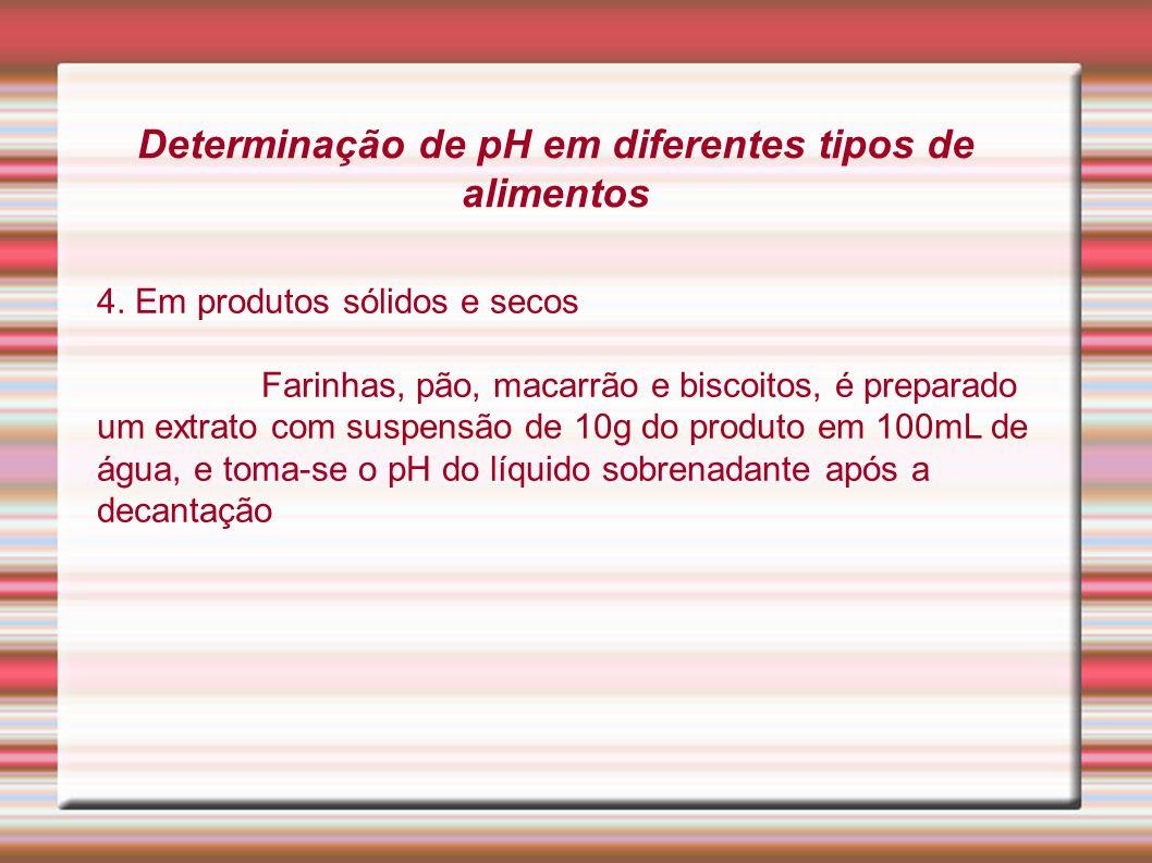 Determinação de pH em diferentes tipos de alimentos 4. Em produtos sólidos e secos Farinhas, pão, macarrão e biscoitos, é preparado um extrato com sus