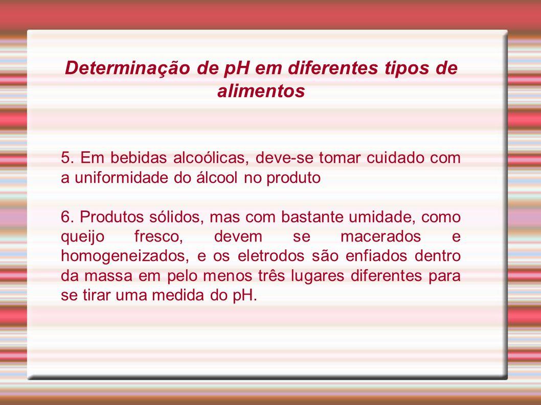 Determinação de pH em diferentes tipos de alimentos 5. Em bebidas alcoólicas, deve-se tomar cuidado com a uniformidade do álcool no produto 6. Produto