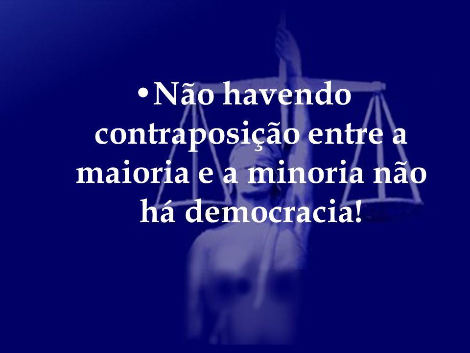 Não havendo contraposição entre a maioria e a minoria não há democracia!